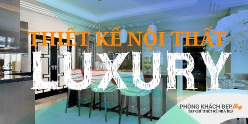 Bạn định nghĩa thế nào về thiết kế nội thất Luxury ?